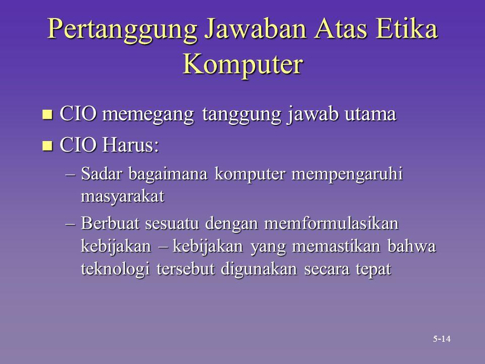 Pertanggung Jawaban Atas Etika Komputer n CIO memegang tanggung jawab utama n CIO Harus: –Sadar bagaimana komputer mempengaruhi masyarakat –Berbuat se