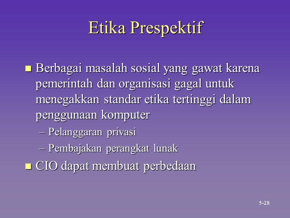 Etika Prespektif n Berbagai masalah sosial yang gawat karena pemerintah dan organisasi gagal untuk menegakkan standar etika tertinggi dalam penggunaan komputer –Pelanggaran privasi –Pembajakan perangkat lunak n CIO dapat membuat perbedaan 5-28