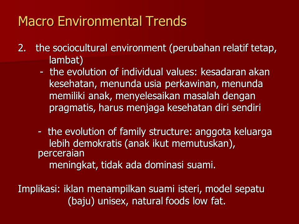 Macro Environmental Trends 2. the sociocultural environment (perubahan relatif tetap, lambat) lambat) - the evolution of individual values: kesadaran
