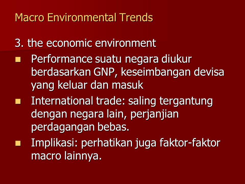 Macro Environmental Trends 3. the economic environment Performance suatu negara diukur berdasarkan GNP, keseimbangan devisa yang keluar dan masuk Perf
