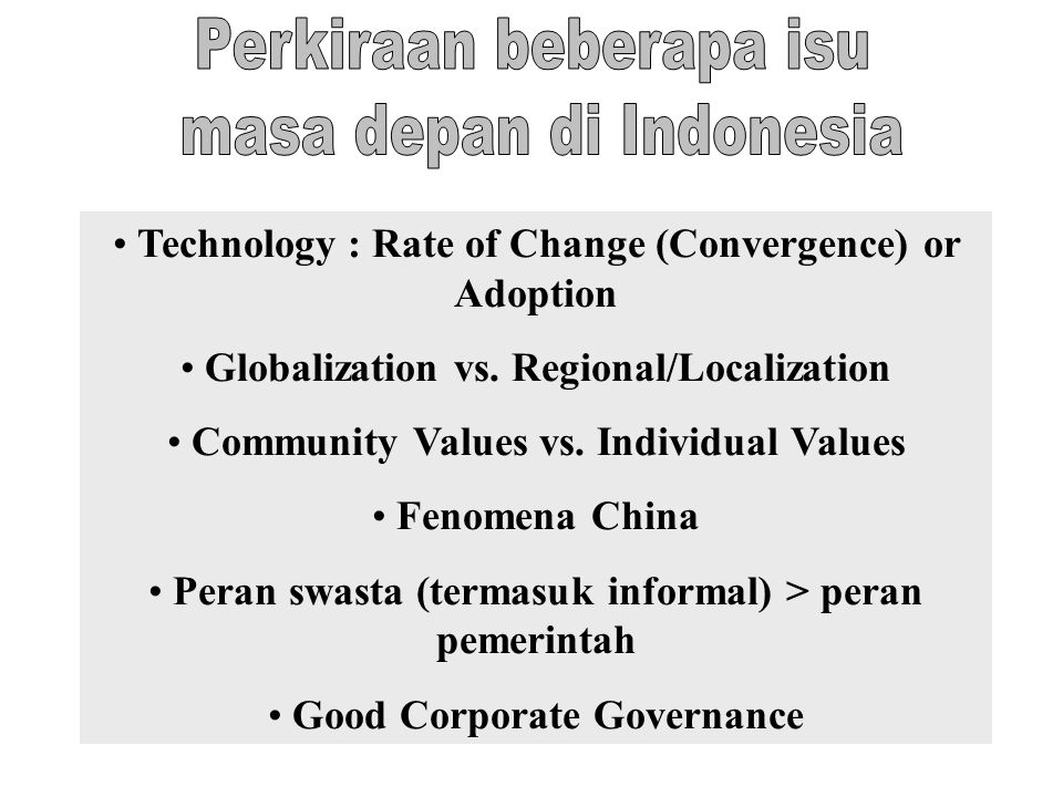 Technology : Rate of Change (Convergence) or Adoption Globalization vs. Regional/Localization Community Values vs. Individual Values Fenomena China Pe