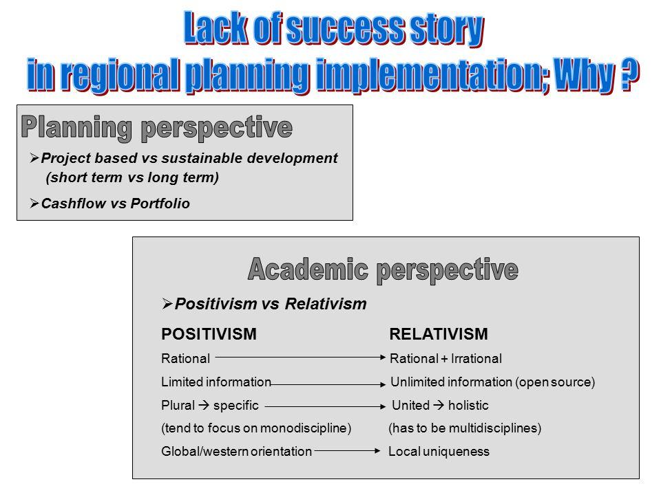  Project based vs sustainable development (short term vs long term)  Cashflow vs Portfolio  Positivism vs Relativism POSITIVISM RELATIVISM Rational