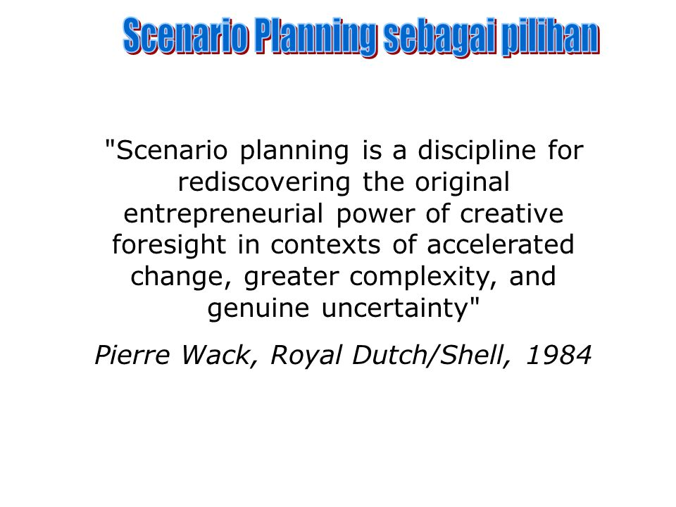 Scenario planning is a discipline for rediscovering the original entrepreneurial power of creative foresight in contexts of accelerated change, greater complexity, and genuine uncertainty Pierre Wack, Royal Dutch/Shell, 1984