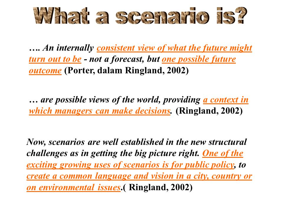 …. An internally consistent view of what the future might turn out to be - not a forecast, but one possible future outcome (Porter, dalam Ringland, 20