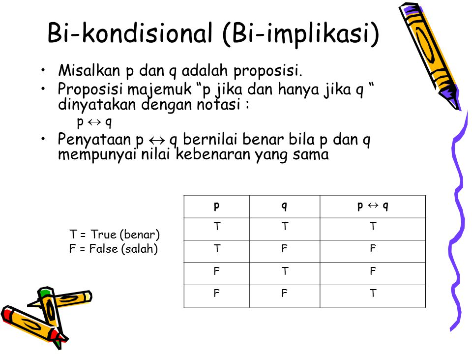 """Bi-kondisional (Bi-implikasi) Misalkan p dan q adalah proposisi. Proposisi majemuk """"p jika dan hanya jika q """" dinyatakan dengan notasi : p  q Penyata"""