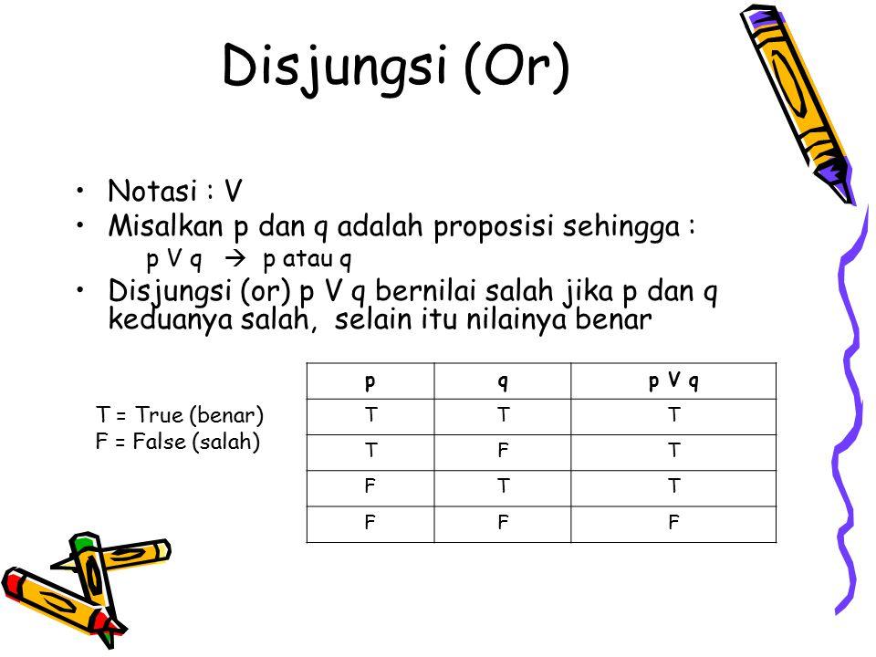 Disjungsi (Or) Notasi : V Misalkan p dan q adalah proposisi sehingga : p V q  p atau q Disjungsi (or) p V q bernilai salah jika p dan q keduanya sala