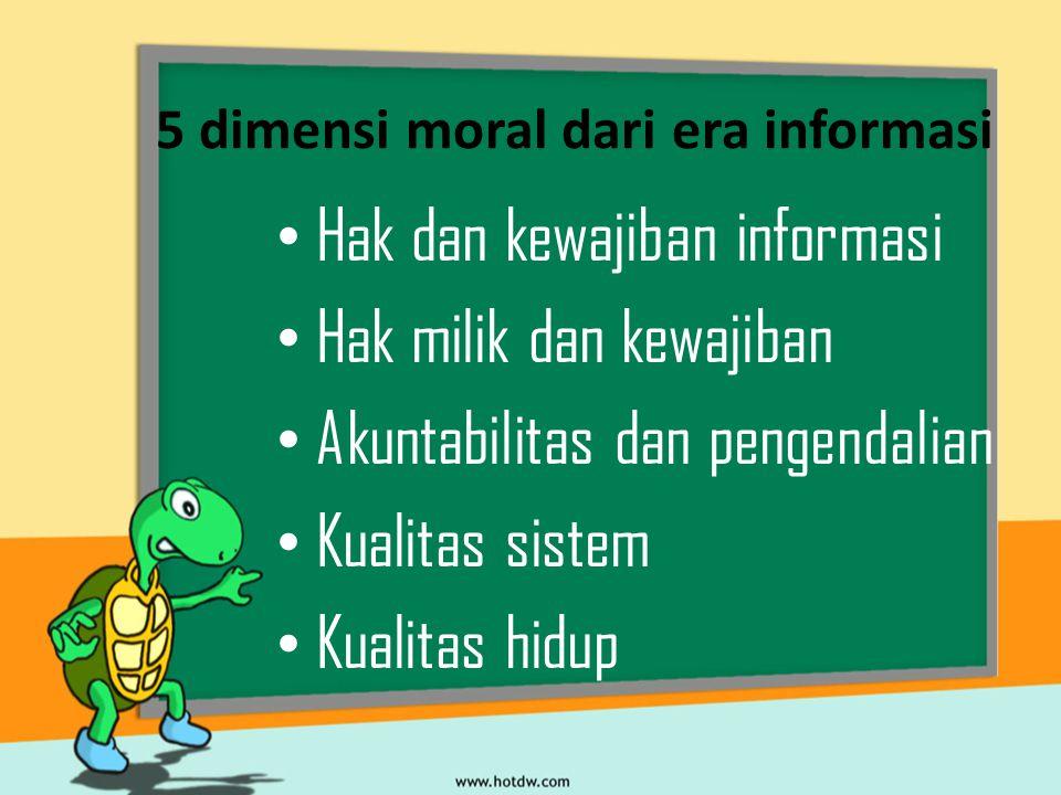 5 dimensi moral dari era informasi Hak dan kewajiban informasi Hak milik dan kewajiban Akuntabilitas dan pengendalian Kualitas sistem Kualitas hidup