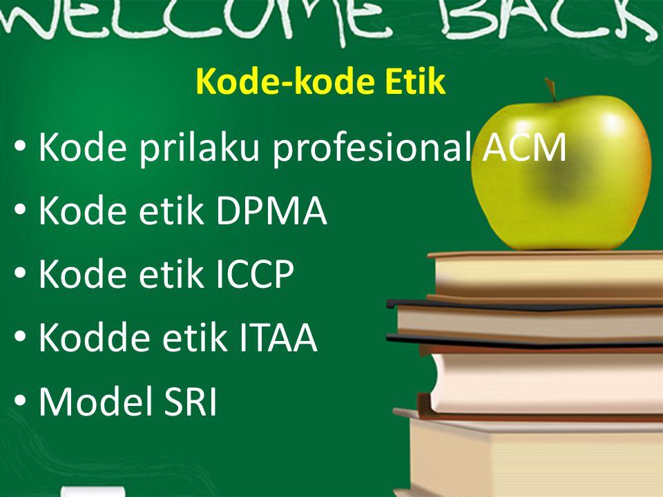 Kode-kode Etik Kode prilaku profesional ACM Kode etik DPMA Kode etik ICCP Kodde etik ITAA Model SRI