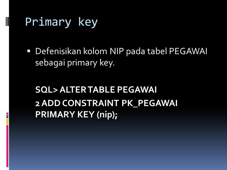 Primary key  Defenisikan kolom NIP pada tabel PEGAWAI sebagai primary key. SQL> ALTER TABLE PEGAWAI 2 ADD CONSTRAINT PK_PEGAWAI PRIMARY KEY (nip);