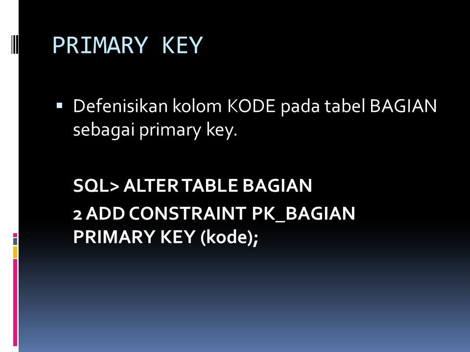 PRIMARY KEY  Defenisikan kolom KODE pada tabel BAGIAN sebagai primary key. SQL> ALTER TABLE BAGIAN 2 ADD CONSTRAINT PK_BAGIAN PRIMARY KEY (kode);