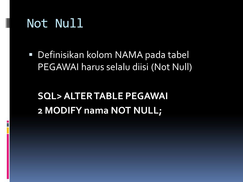 Not Null  Definisikan kolom NAMA pada tabel PEGAWAI harus selalu diisi (Not Null) SQL> ALTER TABLE PEGAWAI 2 MODIFY nama NOT NULL;