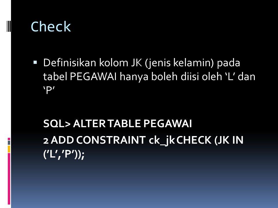 Check  Definisikan kolom JK (jenis kelamin) pada tabel PEGAWAI hanya boleh diisi oleh 'L' dan 'P' SQL> ALTER TABLE PEGAWAI 2 ADD CONSTRAINT ck_jk CHE