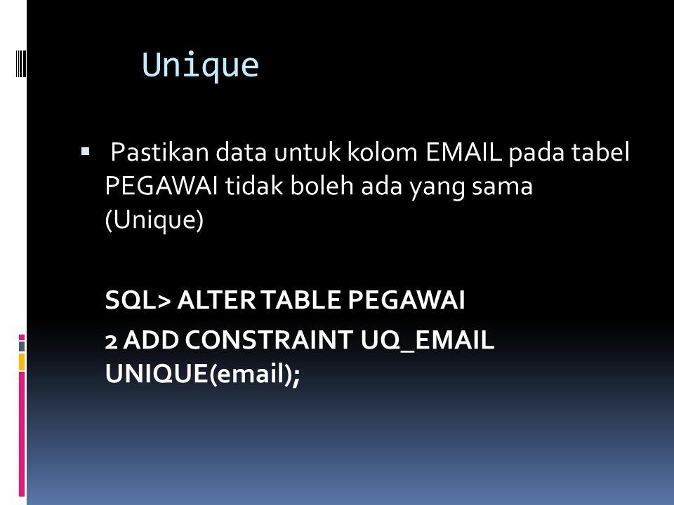 Unique  Pastikan data untuk kolom EMAIL pada tabel PEGAWAI tidak boleh ada yang sama (Unique) SQL> ALTER TABLE PEGAWAI 2 ADD CONSTRAINT UQ_EMAIL UNIQ