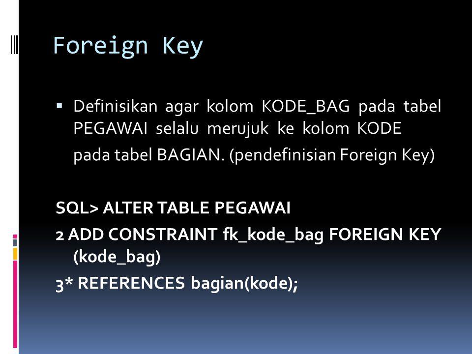 Foreign Key  Definisikan agar kolom KODE_BAG pada tabel PEGAWAI selalu merujuk ke kolom KODE pada tabel BAGIAN. (pendefinisian Foreign Key) SQL> ALTE
