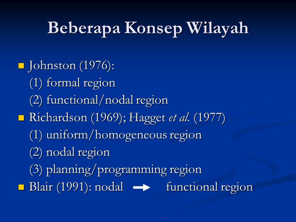 Beberapa Konsep Wilayah Johnston (1976): Johnston (1976): (1) formal region (2) functional/nodal region Richardson (1969); Hagget et al. (1977) Richar