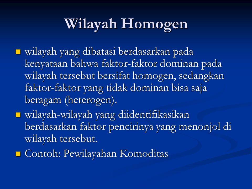 Wilayah Homogen wilayah yang dibatasi berdasarkan pada kenyataan bahwa faktor-faktor dominan pada wilayah tersebut bersifat homogen, sedangkan faktor-