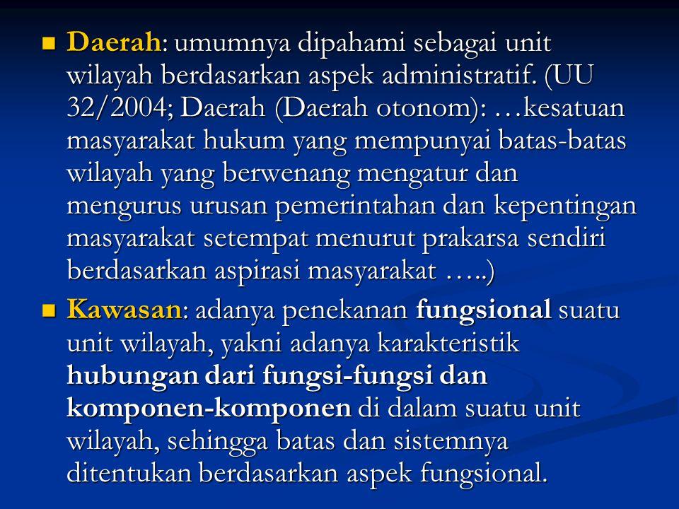 Daerah: umumnya dipahami sebagai unit wilayah berdasarkan aspek administratif. (UU 32/2004; Daerah (Daerah otonom): …kesatuan masyarakat hukum yang me