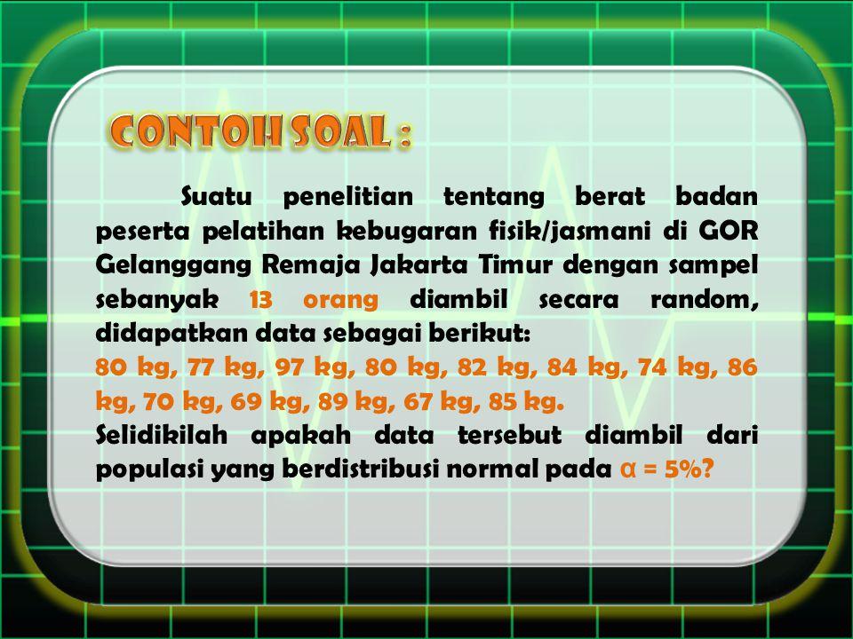 Suatu penelitian tentang berat badan peserta pelatihan kebugaran fisik/jasmani di GOR Gelanggang Remaja Jakarta Timur dengan sampel sebanyak 13 orang diambil secara random, didapatkan data sebagai berikut: 80 kg, 77 kg, 97 kg, 80 kg, 82 kg, 84 kg, 74 kg, 86 kg, 70 kg, 69 kg, 89 kg, 67 kg, 85 kg.