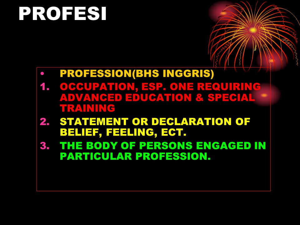 PROFESI PROFESSION(BHS INGGRIS) 1.OCCUPATION, ESP. ONE REQUIRING ADVANCED EDUCATION & SPECIAL TRAINING 2.STATEMENT OR DECLARATION OF BELIEF, FEELING,
