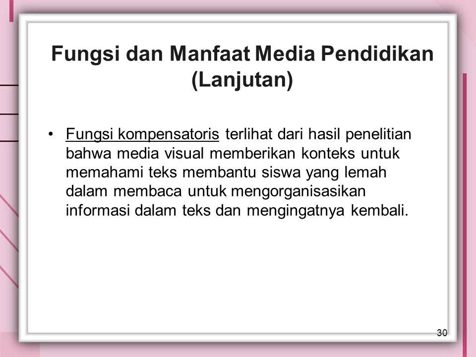 30 Fungsi dan Manfaat Media Pendidikan (Lanjutan) Fungsi kompensatoris terlihat dari hasil penelitian bahwa media visual memberikan konteks untuk mema