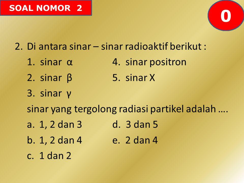 SOAL NOMOR 2 2.Di antara sinar – sinar radioaktif berikut : 1. sinar α4. sinar positron 2. sinar β5. sinar X 3. sinar γ sinar yang tergolong radiasi p