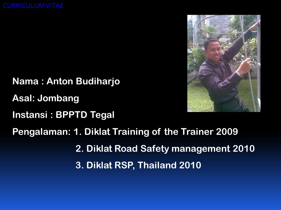 CURRICULUM VITAE Nama : Anton Budiharjo Asal: Jombang Instansi : BPPTD Tegal Pengalaman: 1. Diklat Training of the Trainer 2009 2. Diklat Road Safety