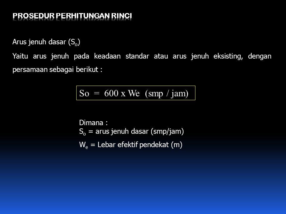 Arus jenuh dasar (S o ) Yaitu arus jenuh pada keadaan standar atau arus jenuh eksisting, dengan persamaan sebagai berikut : So = 600 x We (smp / jam)