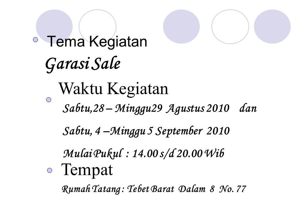 Tema Kegiatan Garasi Sale Waktu Kegiatan Sabtu,28 – Minggu29 Agustus 2010 dan Sabtu, 4 –Minggu 5 September 2010 Mulai Pukul : 14.00 s/d 20.00 Wib Tempat Rumah Tatang : Tebet Barat Dalam 8 No.