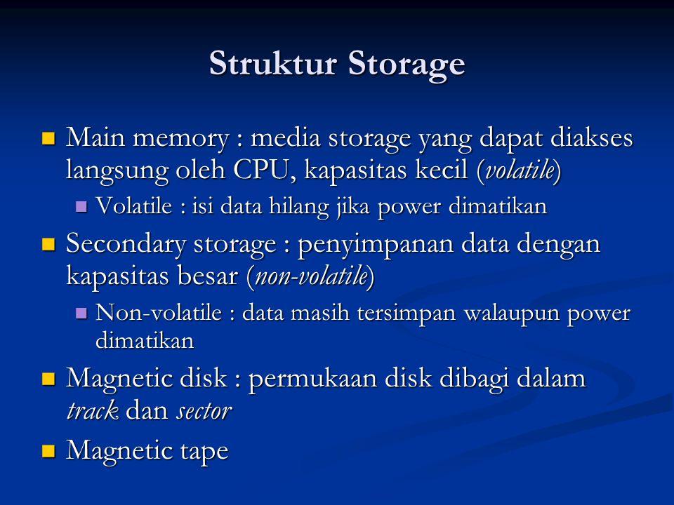 Struktur Storage Main memory : media storage yang dapat diakses langsung oleh CPU, kapasitas kecil (volatile) Main memory : media storage yang dapat d