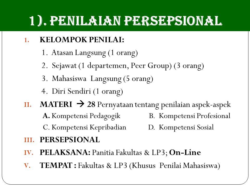 1). PENILAIAN PERSEPSIONAL 1. KELOMPOK PENILAI: 1. Atasan Langsung (1 orang) 2. Sejawat (1 departemen, Peer Group) (3 orang) 3. Mahasiswa Langsung (5