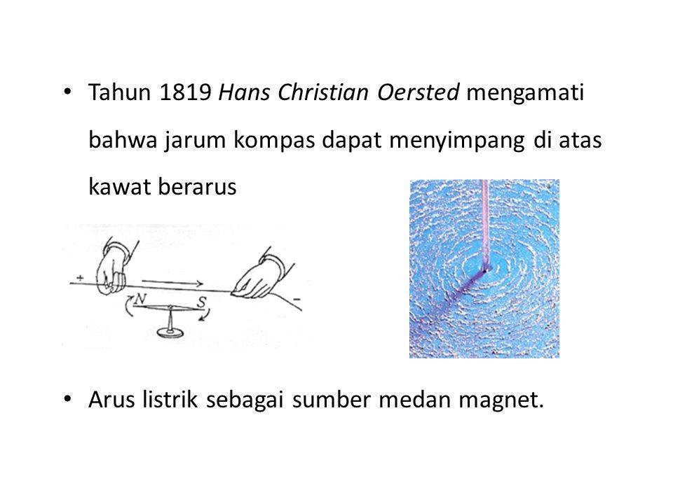 Tahun 1819 Hans Christian Oersted mengamati bahwa jarum kompas dapat menyimpang di atas kawat berarus Arus listrik sebagai sumber medan magnet.