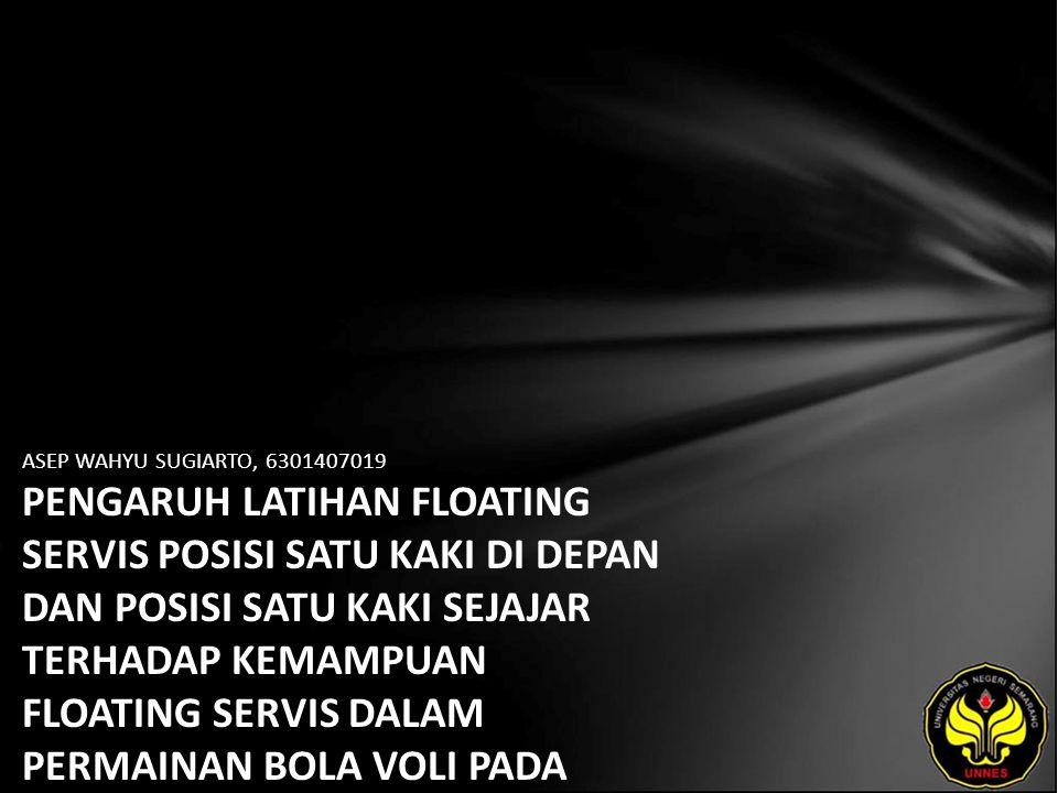 ASEP WAHYU SUGIARTO, 6301407019 PENGARUH LATIHAN FLOATING SERVIS POSISI SATU KAKI DI DEPAN DAN POSISI SATU KAKI SEJAJAR TERHADAP KEMAMPUAN FLOATING SE