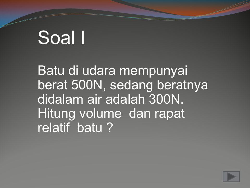 Soal I Batu di udara mempunyai berat 500N, sedang beratnya didalam air adalah 300N. Hitung volume dan rapat relatif batu ?