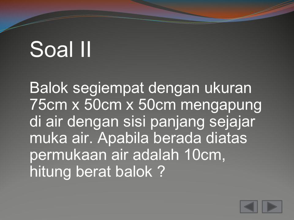 Soal II Balok segiempat dengan ukuran 75cm x 50cm x 50cm mengapung di air dengan sisi panjang sejajar muka air. Apabila berada diatas permukaan air ad