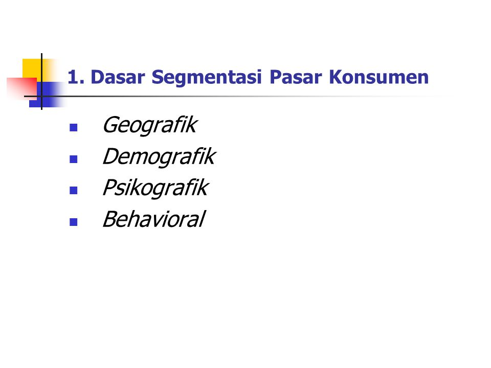 1. Dasar Segmentasi Pasar Konsumen Geografik Demografik Psikografik Behavioral