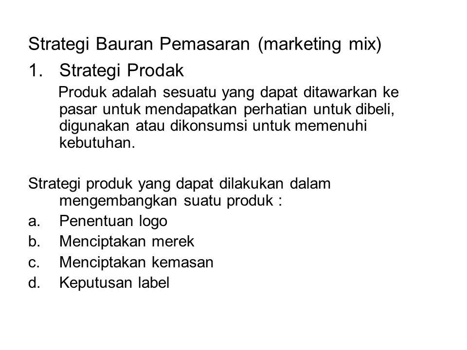 Strategi Bauran Pemasaran (marketing mix) 1.Strategi Prodak Produk adalah sesuatu yang dapat ditawarkan ke pasar untuk mendapatkan perhatian untuk dibeli, digunakan atau dikonsumsi untuk memenuhi kebutuhan.