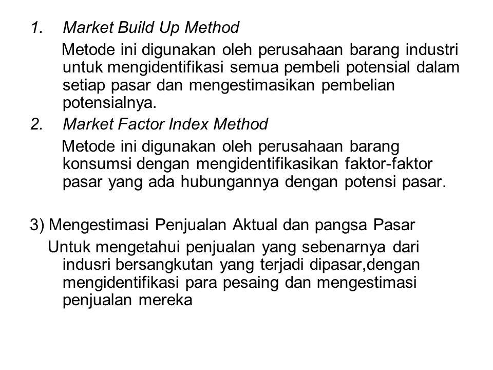 1.Market Build Up Method Metode ini digunakan oleh perusahaan barang industri untuk mengidentifikasi semua pembeli potensial dalam setiap pasar dan mengestimasikan pembelian potensialnya.