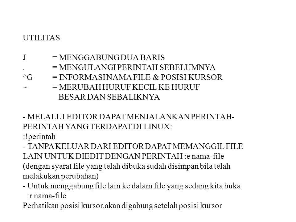 UTILITAS J = MENGGABUNG DUA BARIS.= MENGULANGI PERINTAH SEBELUMNYA ^G= INFORMASI NAMA FILE & POSISI KURSOR ~= MERUBAH HURUF KECIL KE HURUF BESAR DAN SEBALIKNYA - MELALUI EDITOR DAPAT MENJALANKAN PERINTAH- PERINTAH YANG TERDAPAT DI LINUX: :!perintah - TANPA KELUAR DARI EDITOR DAPAT MEMANGGIL FILE LAIN UNTUK DIEDIT DENGAN PERINTAH :e nama-file (dengan syarat file yang telah dibuka sudah disimpan bila telah melakukan perubahan) - Untuk menggabung file lain ke dalam file yang sedang kita buka :r nama-file Perhatikan posisi kursor,akan digabung setelah posisi kursor
