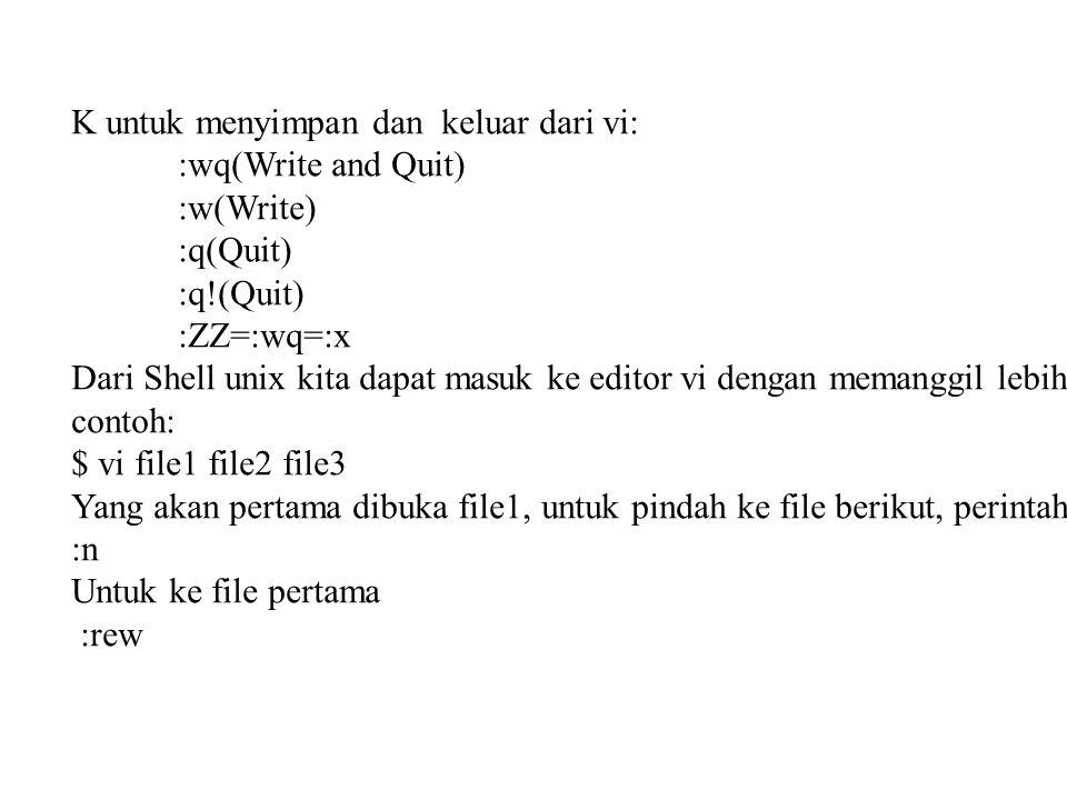 K untuk menyimpan dan keluar dari vi: :wq(Write and Quit) :w(Write) :q(Quit) :q!(Quit) :ZZ=:wq=:x Dari Shell unix kita dapat masuk ke editor vi dengan memanggil lebih dari satu file: contoh: $ vi file1 file2 file3 Yang akan pertama dibuka file1, untuk pindah ke file berikut, perintahnya :n Untuk ke file pertama :rew
