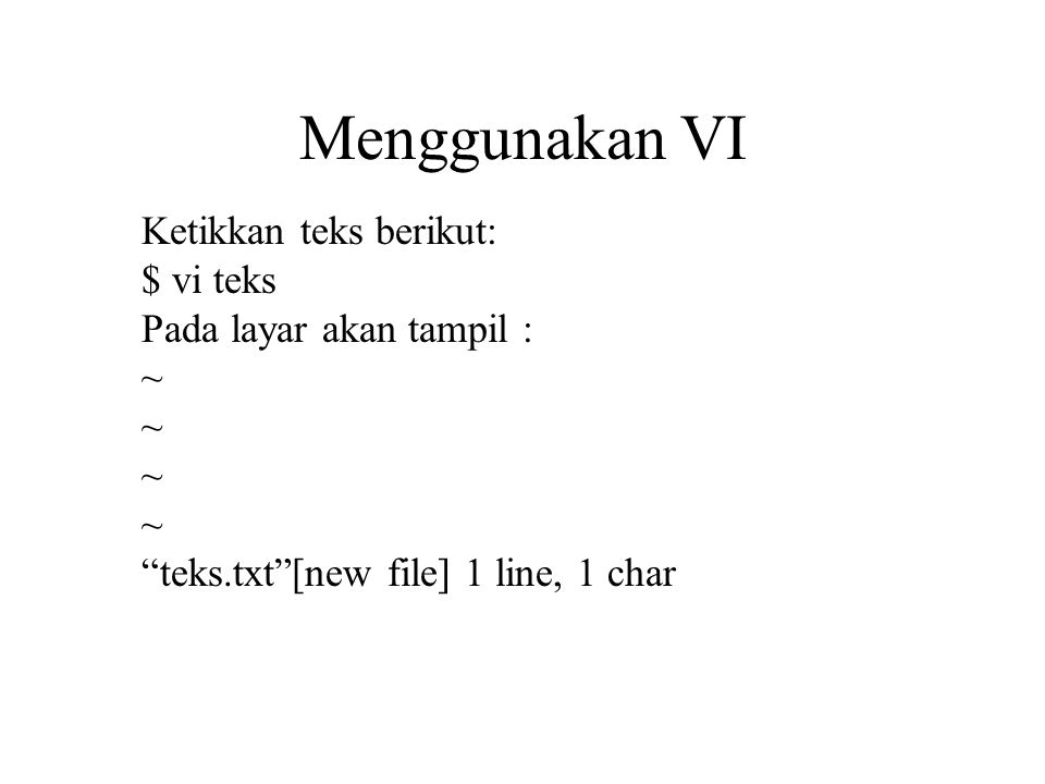 Menggunakan VI Ketikkan teks berikut: $ vi teks Pada layar akan tampil : ~ ~ teks.txt [new file] 1 line, 1 char