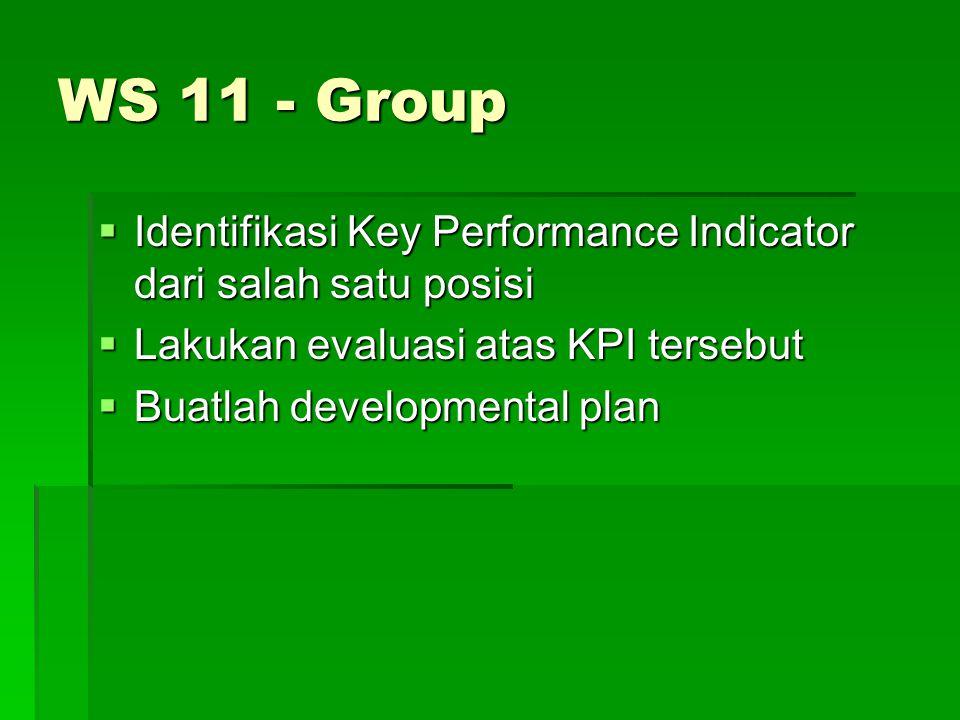 WS 11 - Group  Identifikasi Key Performance Indicator dari salah satu posisi  Lakukan evaluasi atas KPI tersebut  Buatlah developmental plan