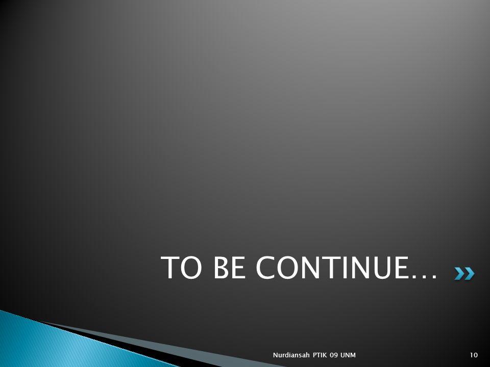 TO BE CONTINUE… Nurdiansah PTIK 09 UNM10
