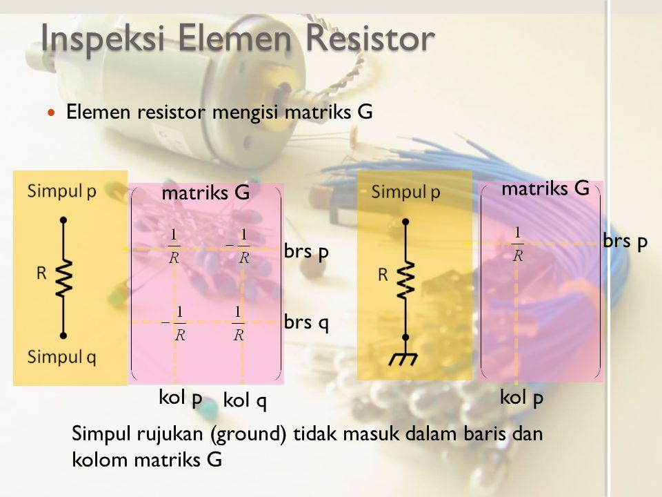 Inspeksi Elemen Resistor Elemen resistor mengisi matriks G brs p brs q matriks G kol q kol p matriks G brs p kol p Simpul rujukan (ground) tidak masuk