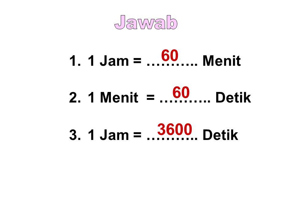 1.1 Jam = ……….. Menit 2.1 Menit = ……….. Detik 3.1 Jam = ……….. Detik 60 3600