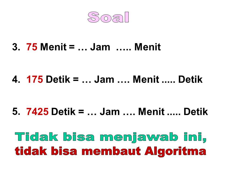 3.75 Menit = … Jam ….. Menit 4.175 Detik = … Jam …. Menit..... Detik 5. 7425 Detik = … Jam …. Menit..... Detik