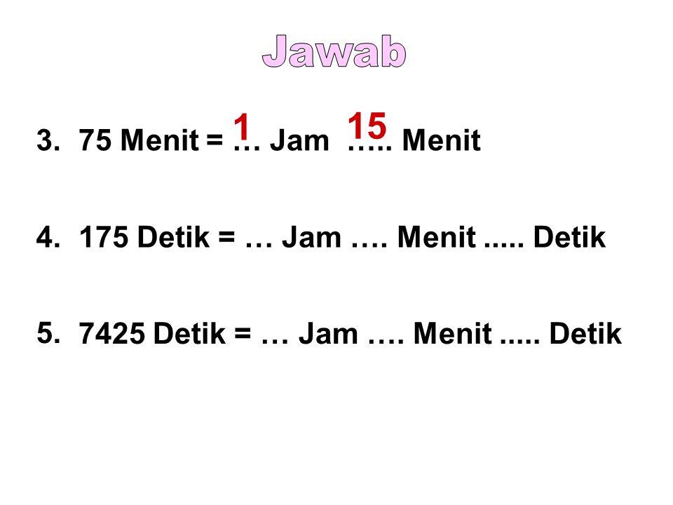 3.75 Menit = … Jam ….. Menit 4.175 Detik = … Jam …. Menit..... Detik 5. 7425 Detik = … Jam …. Menit..... Detik 1 15