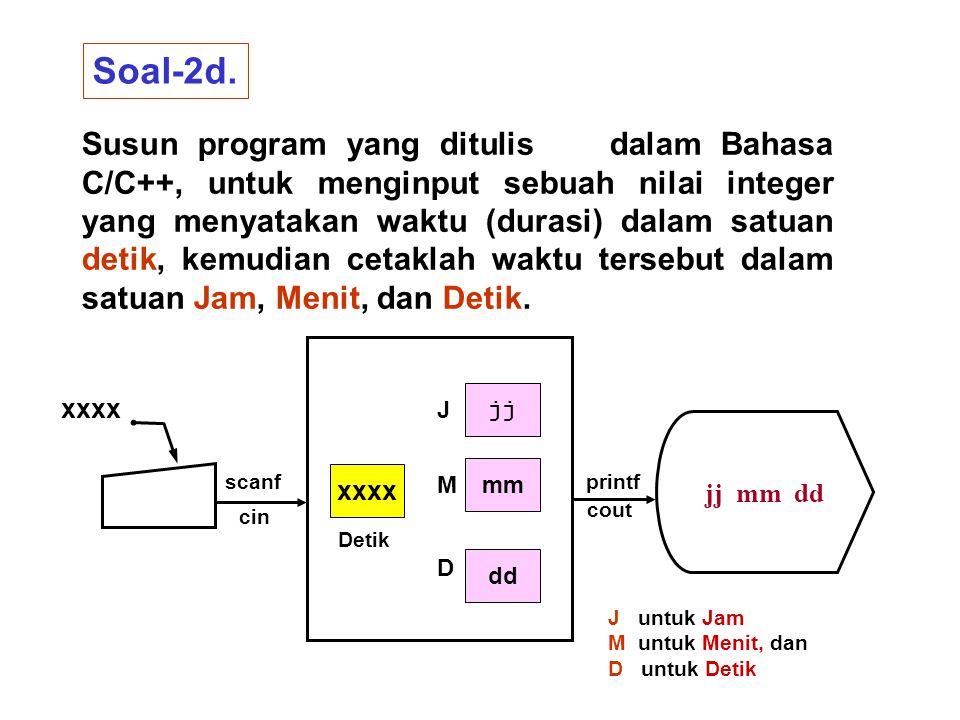 Soal-2d. Susun program yang ditulis dalam Bahasa C/C++, untuk menginput sebuah nilai integer yang menyatakan waktu (durasi) dalam satuan detik, kemudi