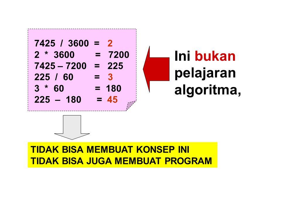 7425 / 3600 = 2 2 * 3600 = 7200 7425 – 7200 = 225 225 / 60 = 3 3 * 60 = 180 225 – 180 = 45 Ini bukan pelajaran algoritma, TIDAK BISA MEMBUAT KONSEP IN