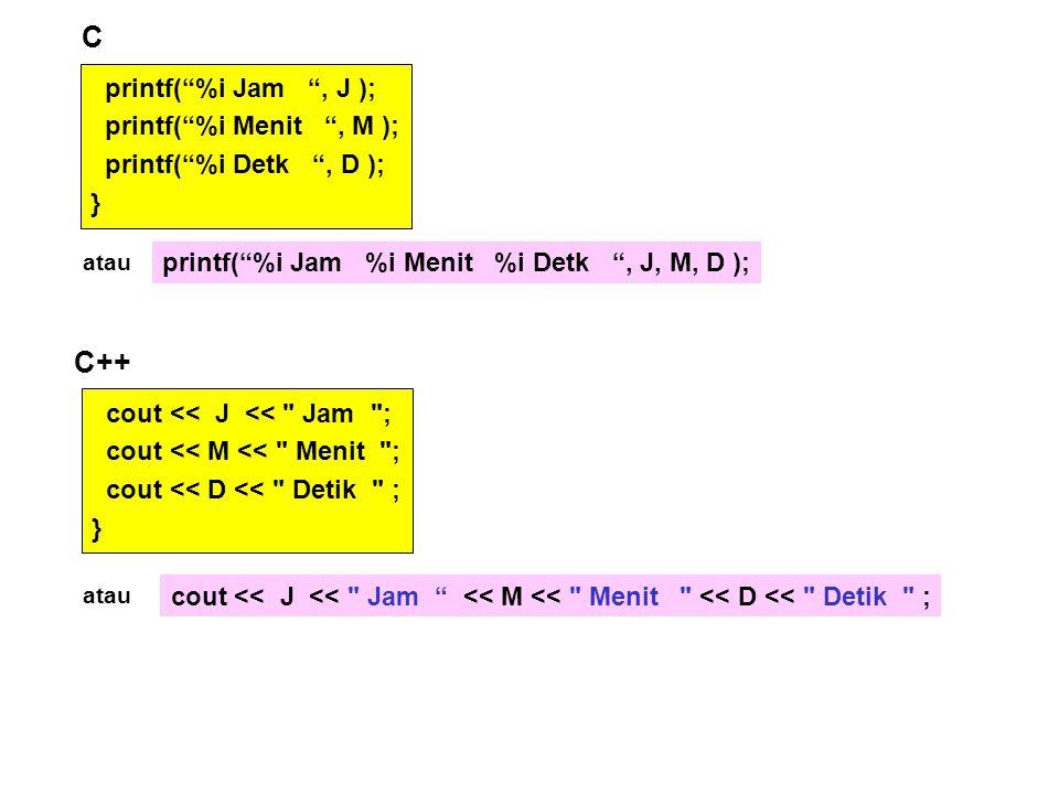 cout << J << Jam ; cout << M << Menit ; cout << D << Detik ; } printf( %i Jam , J ); printf( %i Menit , M ); printf( %i Detk , D ); } C C++ atau printf( %i Jam %i Menit %i Detk , J, M, D ); atau cout << J << Jam << M << Menit << D << Detik ;