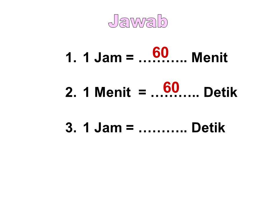 1.1 Jam = ……….. Menit 2.1 Menit = ……….. Detik 3.1 Jam = ……….. Detik 60
